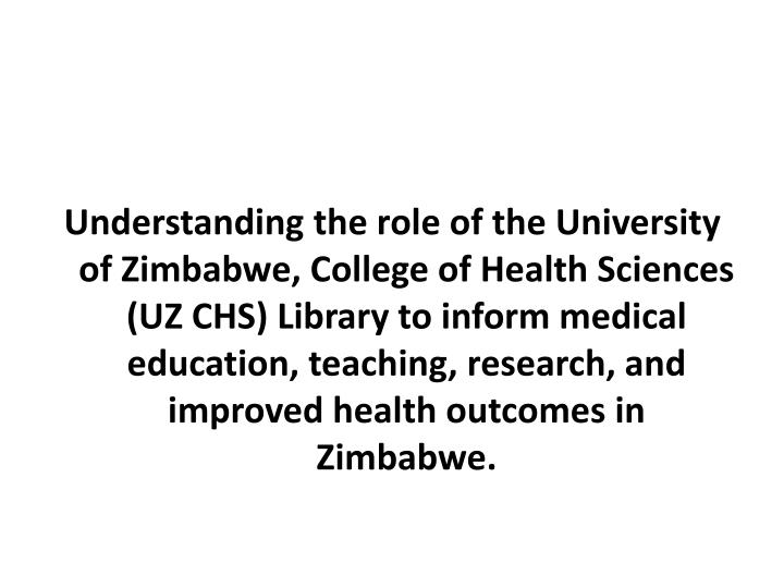 Understanding the role of the University of Zimbabwe, College of Health Sciences (UZ CHS) Library to inform medical education, teaching, research, and improved health outcomes in Zimbabwe.