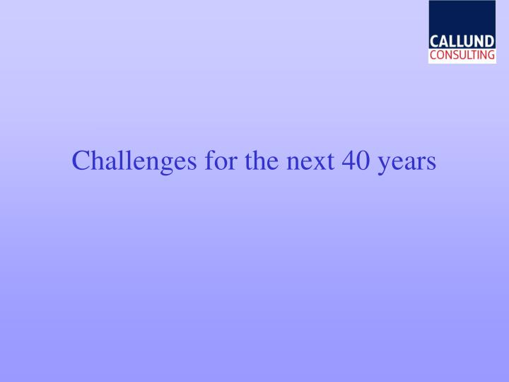 Challenges for the next 40 years