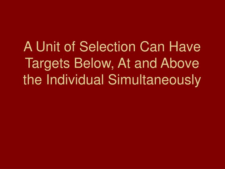 A Unit of Selection Can Have Targets Below, At and Above the Individual Simultaneously