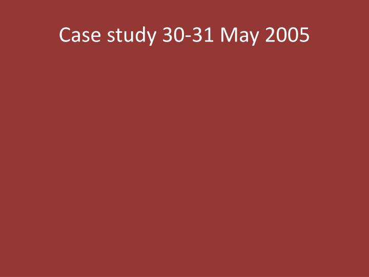 Case study 30-31 May 2005