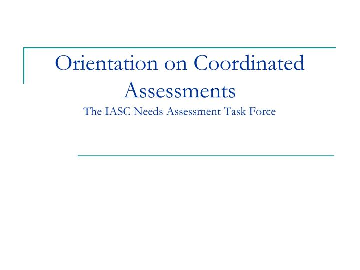 orientation on coordinated assessments the iasc needs assessment task force