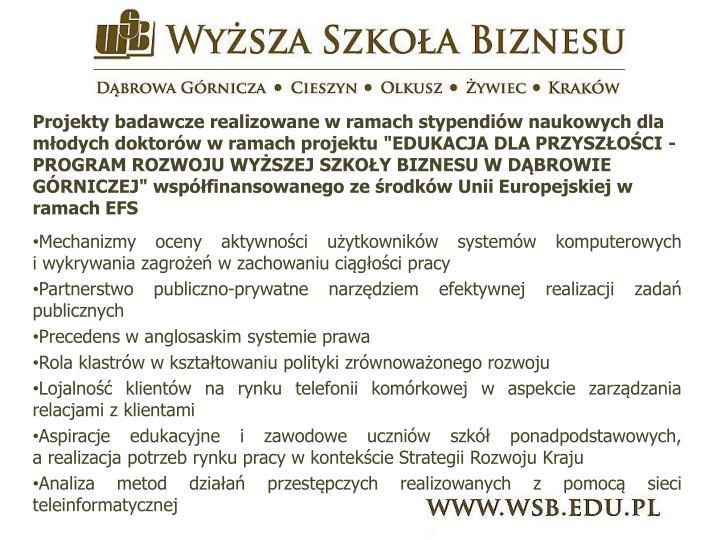 """Projekty badawcze realizowane w ramach stypendiów naukowych dla młodych doktoróww ramach projektu """"EDUKACJA DLA PRZYSZŁOŚCI - PROGRAM ROZWOJU WYŻSZEJ SZKOŁY BIZNESU W DĄBROWIE GÓRNICZEJ"""" współfinansowanego ze środków Unii Europejskiej w ramach EFS"""