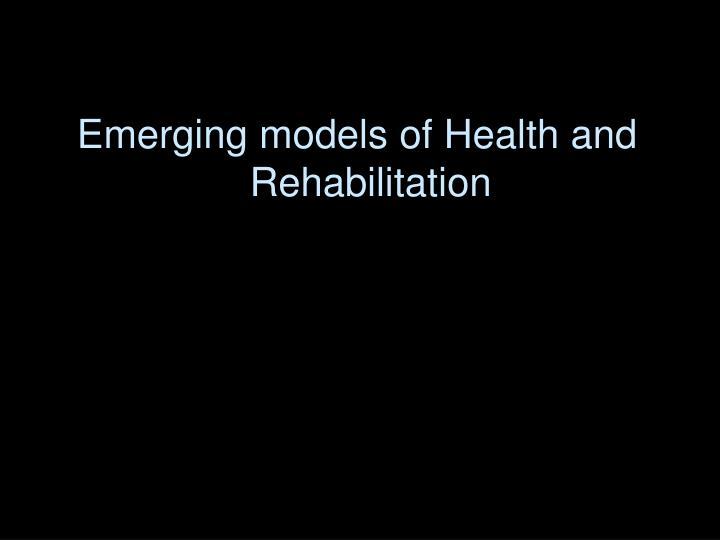 Emerging models of Health and Rehabilitation