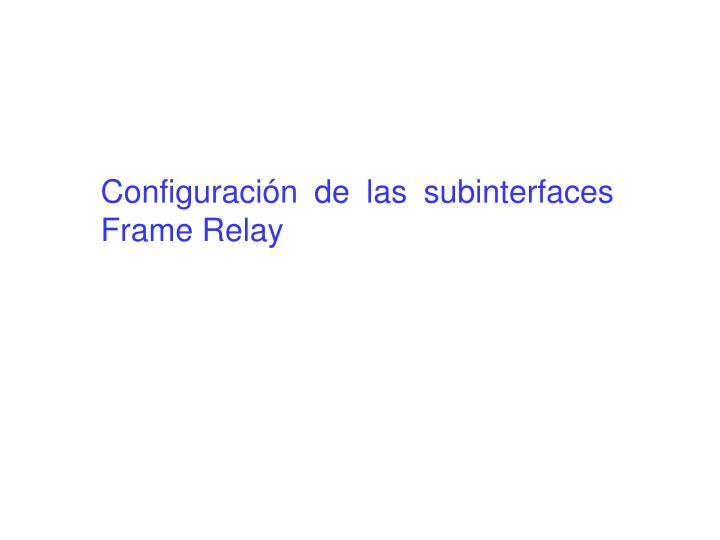 Configuración de las subinterfaces Frame Relay