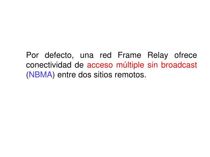 Por defecto, una red Frame Relay ofrece conectividad de