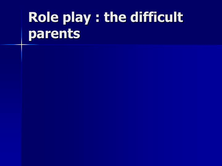 Role play : the difficult parents