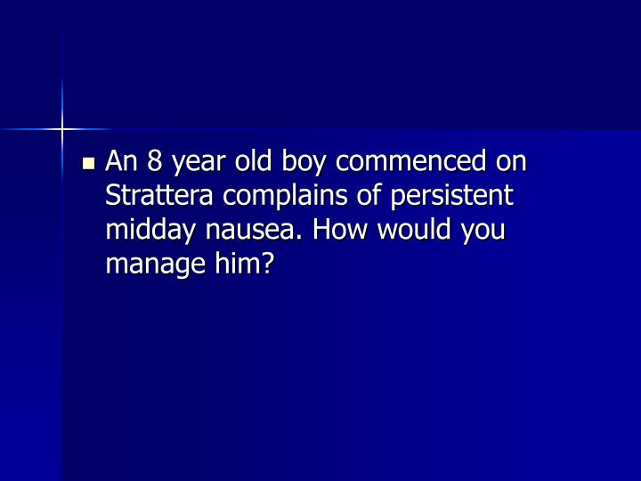 An 8 year old boy commenced on Strattera complains of persistent midday nausea. How would you manage him?