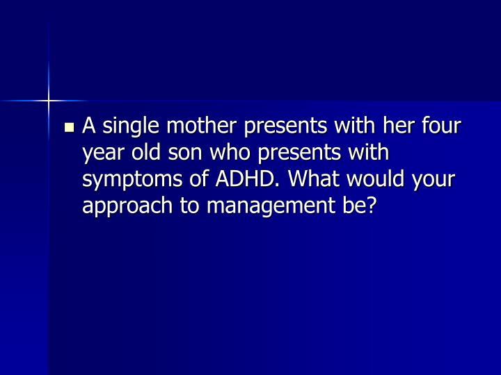 A single mother presents with her four year old son who presents with symptoms of ADHD. What would your approach to management be?