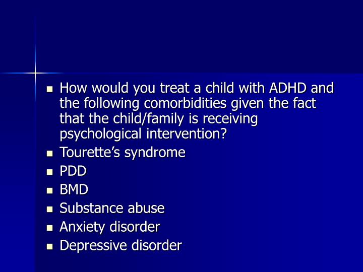 How would you treat a child with ADHD and the following comorbidities given the fact that the child/family is receiving psychological intervention?