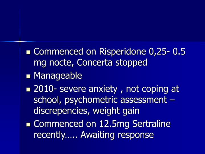 Commenced on Risperidone 0,25- 0.5 mg nocte, Concerta stopped