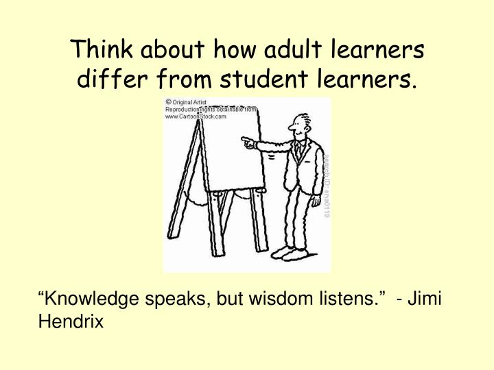 Think about how adult learners differ from student learners.