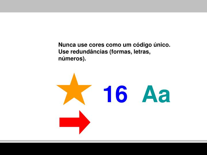 Nunca use cores como um código único. Use redundâncias (formas, letras, números).