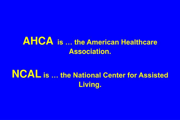 Ahca is the american healthcare association ncal is the national center for assisted living
