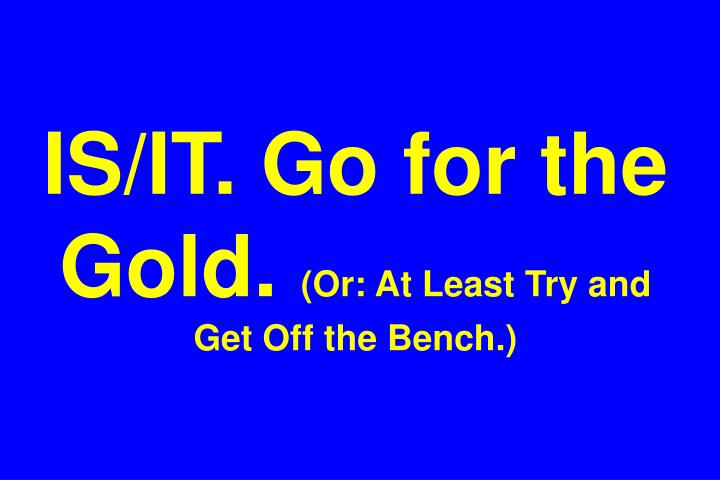 IS/IT. Go for the Gold.