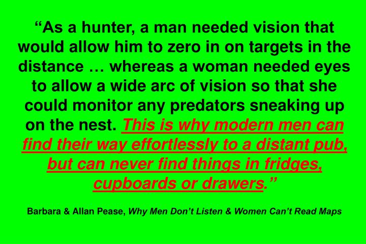 """As a hunter, a man needed vision that would allow him to zero in on targets in the distance … whereas a woman needed eyes to allow a wide arc of vision so that she could monitor any predators sneaking up on the nest."