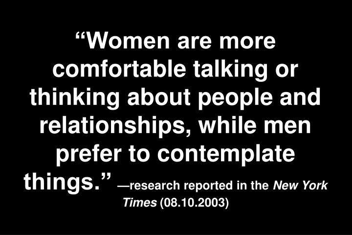 """Women are more comfortable talking or thinking about people and relationships, while men prefer to contemplate things."""