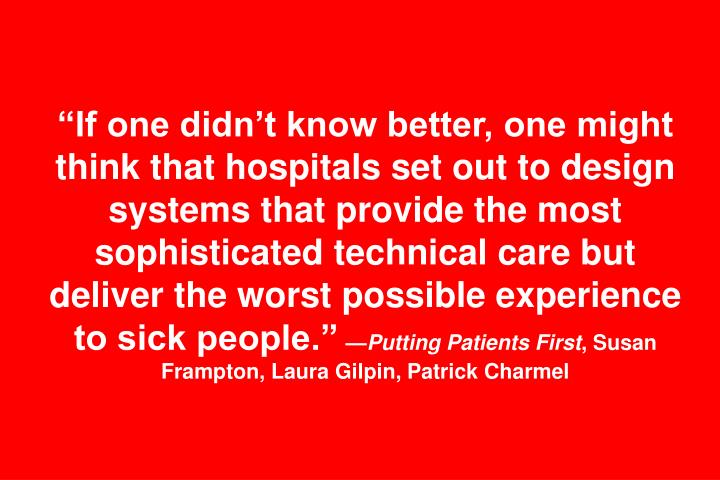 """If one didn't know better, one might think that hospitals set out to design systems that provide the most sophisticated technical care but deliver the worst possible experience to sick people."""