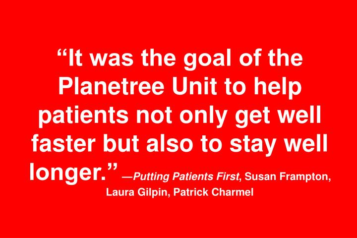 """It was the goal of the Planetree Unit to help patients not only get well faster but also to stay well longer."""