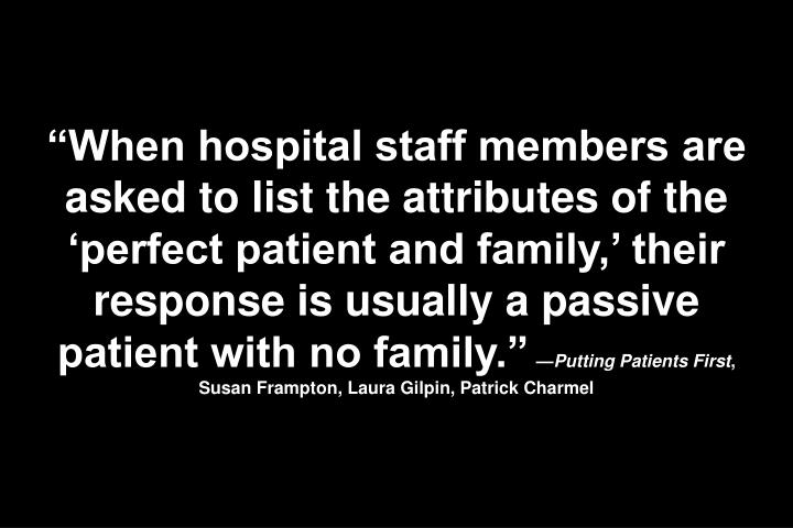 """When hospital staff members are asked to list the attributes of the 'perfect patient and family,' their response is usually a passive patient with no family."""