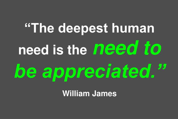 """The deepest human need is the"