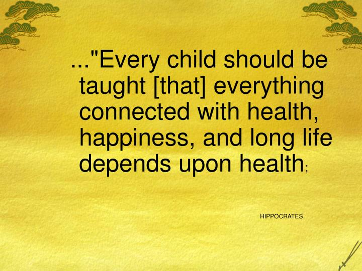 """...""""Every child should be taught [that] everything connected with health, happiness, and long life depends upon health"""