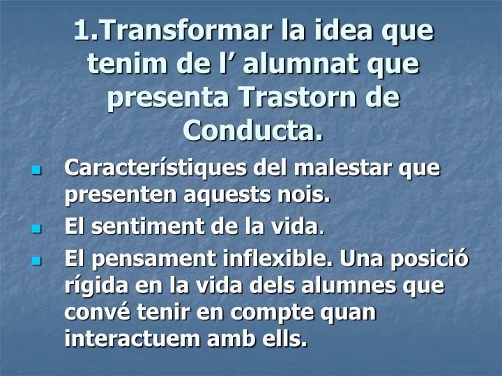 1.Transformar la idea que tenim de l' alumnat que presenta Trastorn de Conducta.