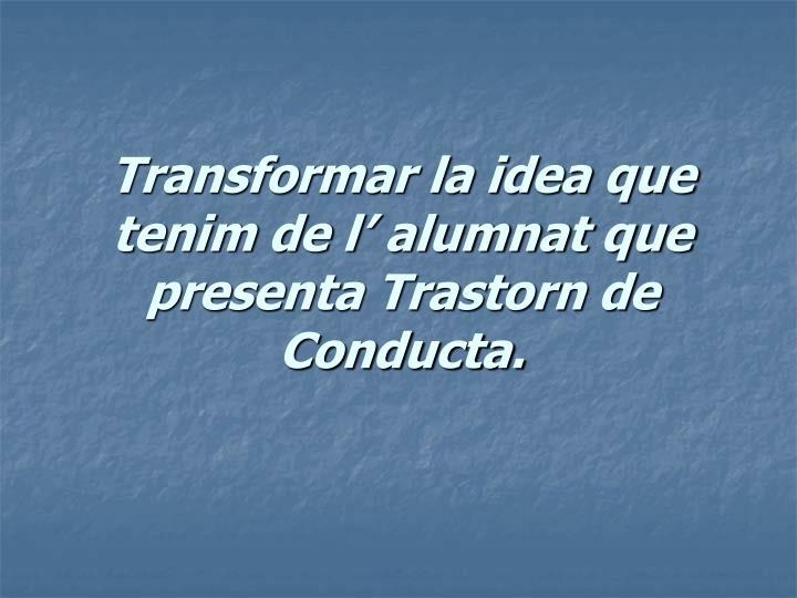 Transformar la idea que tenim de l' alumnat que presenta Trastorn de Conducta.