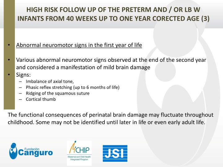 HIGH RISK FOLLOW UP OF THE PRETERM AND / OR LB W INFANTS FROM 40 WEEKS UP TO ONE YEAR CORECTED AGE (3)