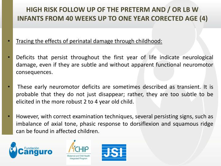 HIGH RISK FOLLOW UP OF THE PRETERM AND / OR LB W INFANTS FROM 40 WEEKS UP TO ONE YEAR CORECTED AGE (4)