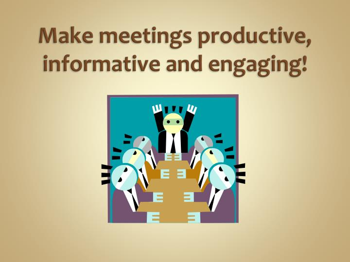 Make meetings productive, informative and engaging!