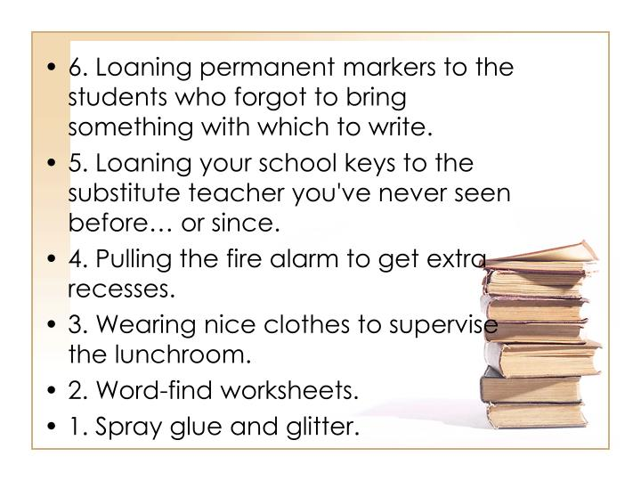6. Loaning permanent markers to the students who forgot to bring something with which to write.