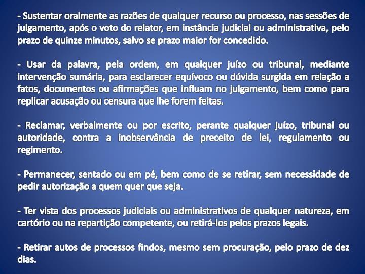 - Sustentar oralmente as razões de qualquer recurso ou processo, nas sessões de julgamento, após o voto do relator, em instância judicial ou administrativa, pelo prazo de quinze minutos, salvo se prazo maior for concedido.
