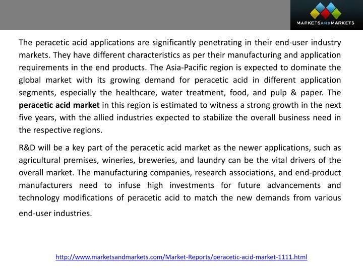The peracetic acid applications are significantly penetrating in their end-user industry markets. They have different characteristics as per their manufacturing and application requirements in the end products. The Asia-Pacific region is expected to dominate the global market with its growing demand for peracetic acid in different application segments, especially the healthcare, water treatment, food, and pulp & paper. The