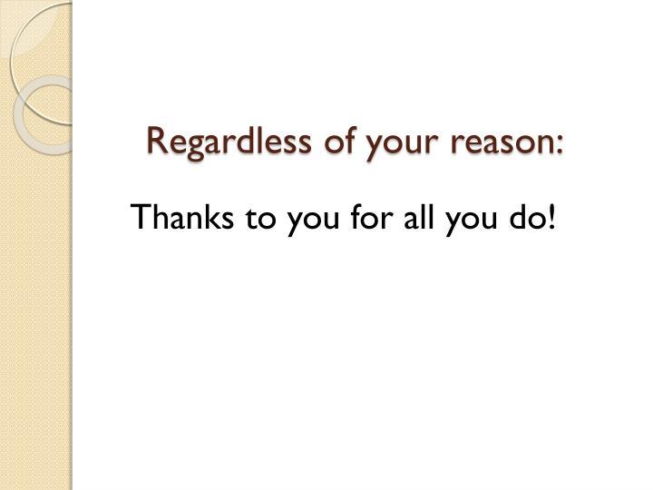Regardless of your reason: