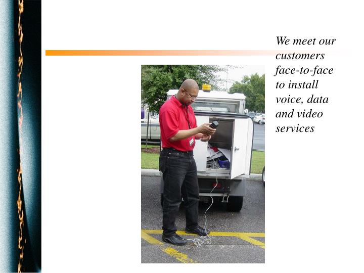 We meet our customers face-to-face to install voice, data and video services