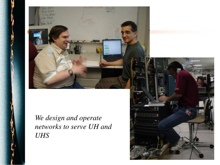 We design and operate networks to serve UH and UHS