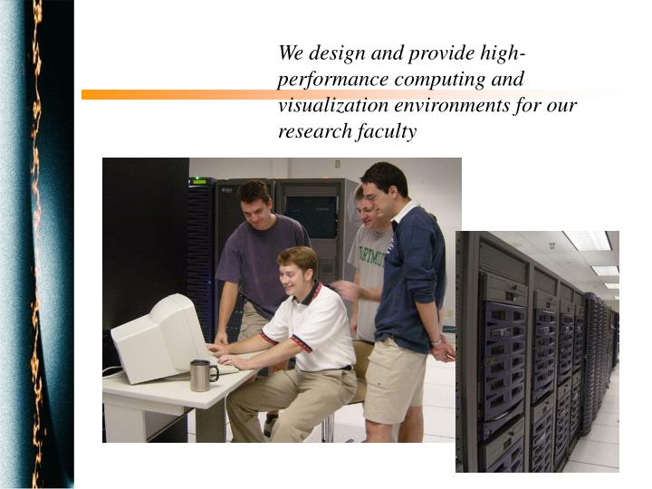 We design and provide high-performance computing and visualization environments for our research faculty