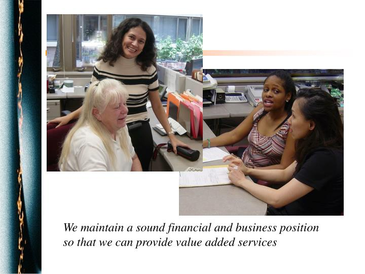 We maintain a sound financial and business position so that we can provide value added services