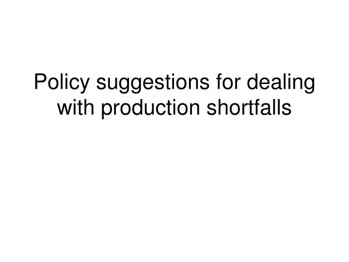 Policy suggestions for dealing with production shortfalls