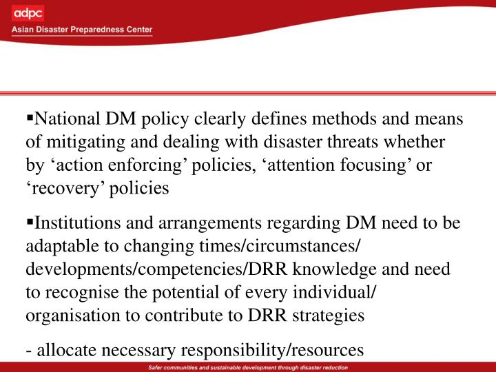 National DM policy clearly defines methods and means of mitigating and dealing with disaster threats whether by 'action enforcing' policies, 'attention focusing' or 'recovery' policies