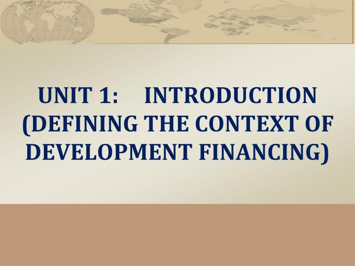 Unit 1 introduction defining the context of development financing