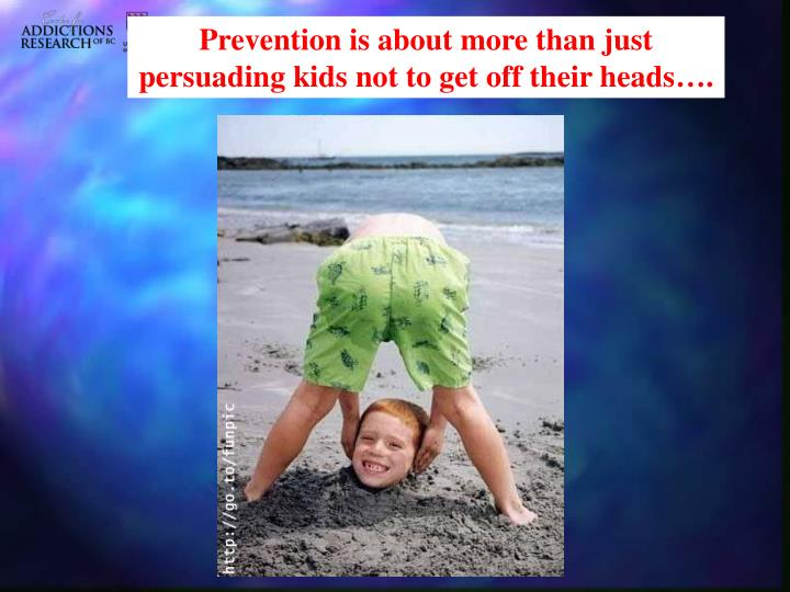 Prevention is about more than just persuading kids not to get off their heads….
