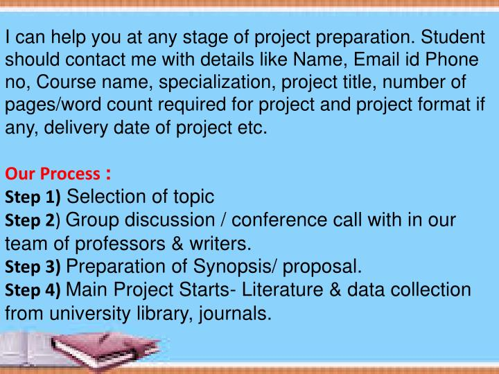 I can help you at any stage of project preparation. Student should contact me with details like Name, Email id Phone no, Course name, specialization, project title, number of pages/word count required for project and project format if any, delivery date of project etc