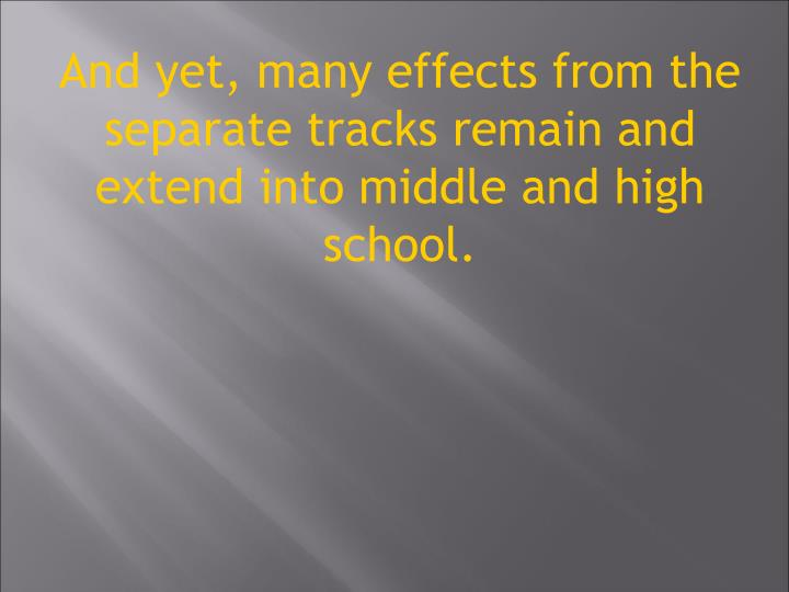 And yet, many effects from the separate tracks remain and extend into middle and high school.