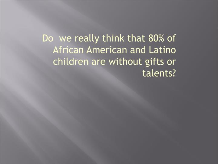 Do  we really think that 80% of African American and Latino children are without gifts or talents?