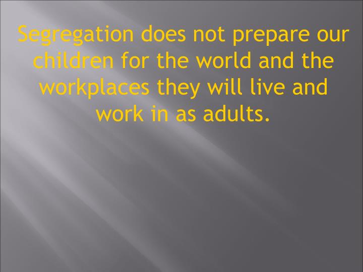 Segregation does not prepare our children for the world and the workplaces they will live and work in as adults.