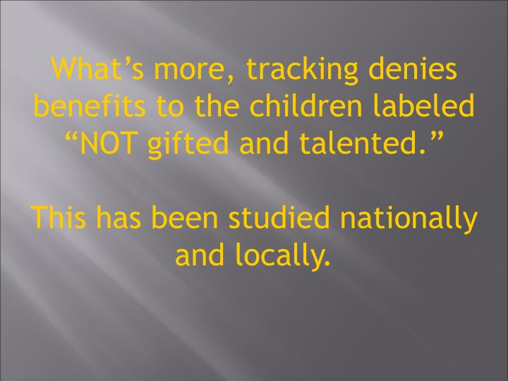 """What's more, tracking denies benefits to the children labeled  """"NOT gifted and talented."""""""
