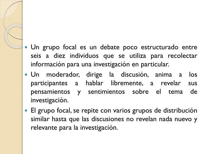 Un grupo focal es un debate poco estructurado entre seis a diez individuos que se utiliza para recol...