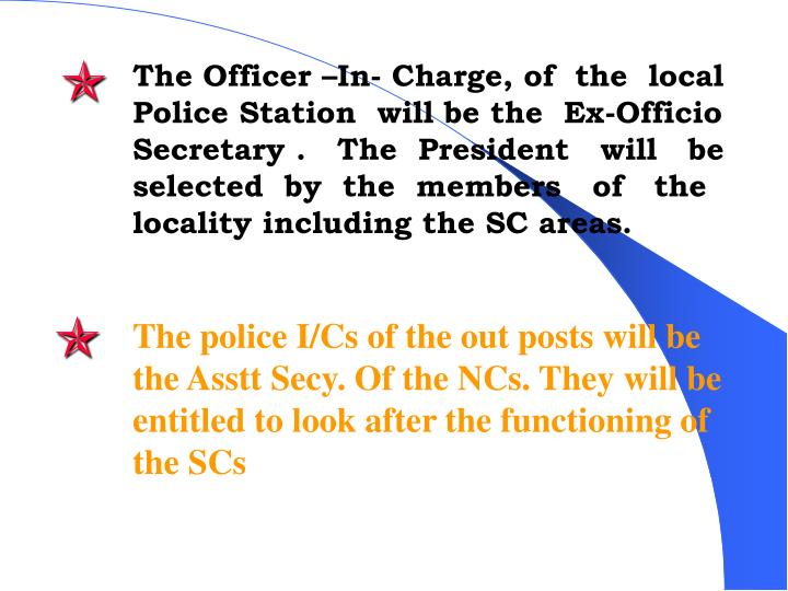 The Officer –In- Charge, of  the  local Police Station  will be the  Ex-Officio  Secretary .   The  President   will   be selected  by  the  members   of   the locality including the SC areas.