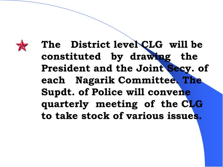 The   District level CLG  will be constituted   by  drawing   the President and the Joint Secy. of  each   Nagarik Committee. The Supdt. of Police will convene  quarterly  meeting  of  the CLG to take stock of various issues.